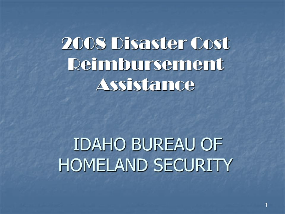 1 2008 Disaster Cost Reimbursement Assistance IDAHO BUREAU OF HOMELAND SECURITY