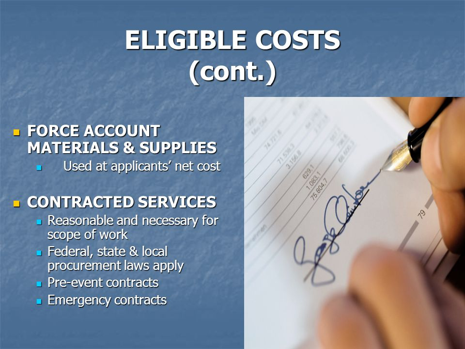 11 ELIGIBLE COSTS (cont.) FORCE ACCOUNT MATERIALS & SUPPLIES FORCE ACCOUNT MATERIALS & SUPPLIES Used at applicants' net cost Used at applicants' net cost CONTRACTED SERVICES CONTRACTED SERVICES Reasonable and necessary for scope of work Reasonable and necessary for scope of work Federal, state & local procurement laws apply Federal, state & local procurement laws apply Pre-event contracts Pre-event contracts Emergency contracts Emergency contracts