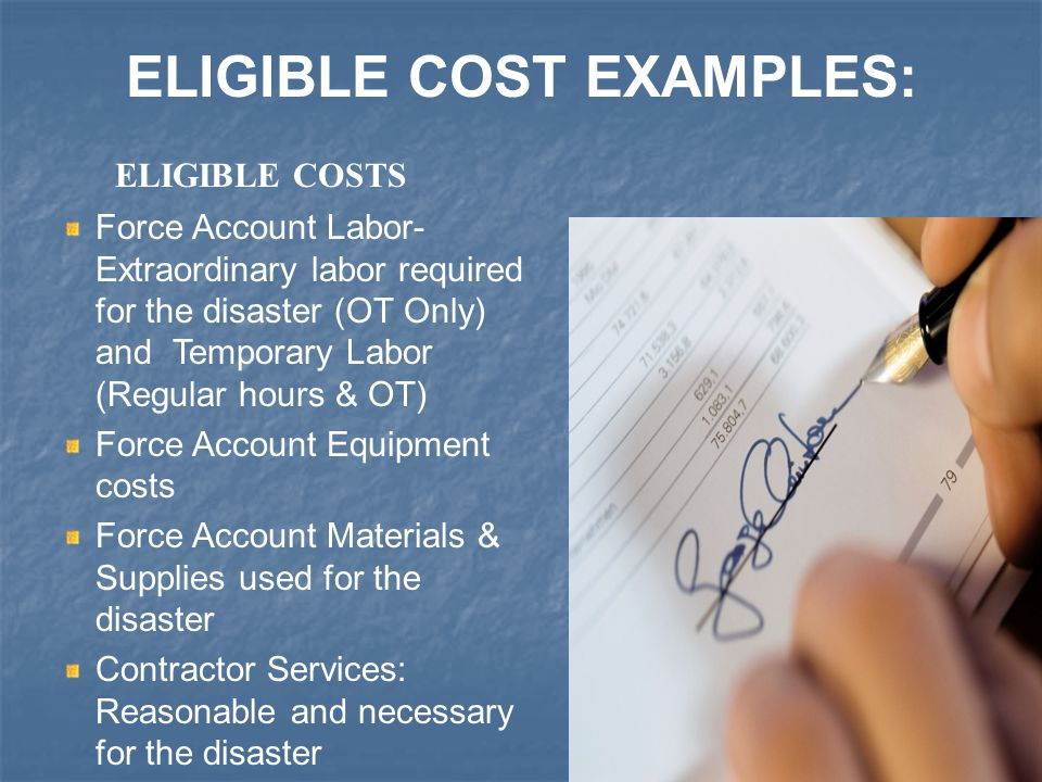 12 Force Account Labor- Extraordinary labor required for the disaster (OT Only) and Temporary Labor (Regular hours & OT) Force Account Equipment costs Force Account Materials & Supplies used for the disaster Contractor Services: Reasonable and necessary for the disaster ELIGIBLE COST EXAMPLES: ELIGIBLE COSTS