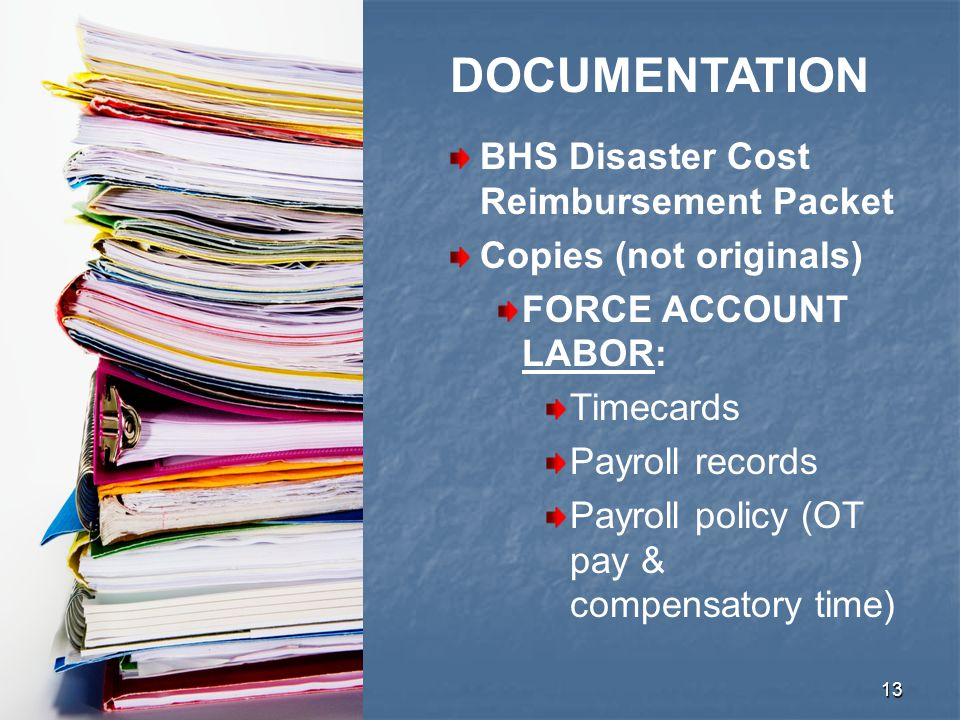 13 BHS Disaster Cost Reimbursement Packet Copies (not originals) FORCE ACCOUNT LABOR: Timecards Payroll records Payroll policy (OT pay & compensatory time) DOCUMENTATION