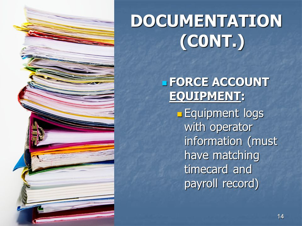 14 FORCE ACCOUNT EQUIPMENT: FORCE ACCOUNT EQUIPMENT: Equipment logs with operator information (must have matching timecard and payroll record) Equipment logs with operator information (must have matching timecard and payroll record) DOCUMENTATION (C0NT.)