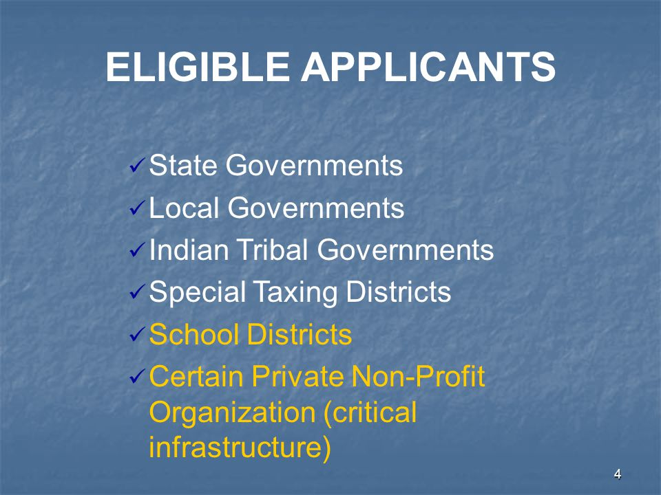 4 State Governments Local Governments Indian Tribal Governments Special Taxing Districts School Districts Certain Private Non-Profit Organization (critical infrastructure) ELIGIBLE APPLICANTS