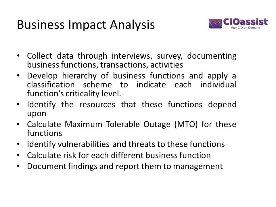 Business Impact Analysis Collect data through interviews, survey, documenting business functions, transactions, activities Develop hierarchy of business functions and apply a classification scheme to indicate each individual function's criticality level.