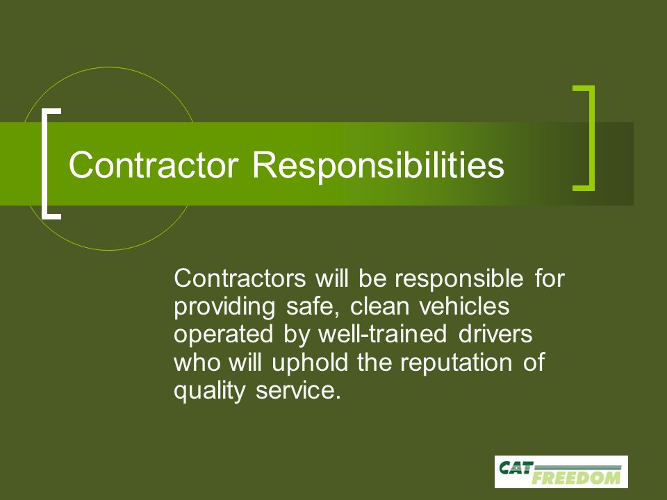 Contractor Responsibilities Contractors will be responsible for providing safe, clean vehicles operated by well-trained drivers who will uphold the reputation of quality service.