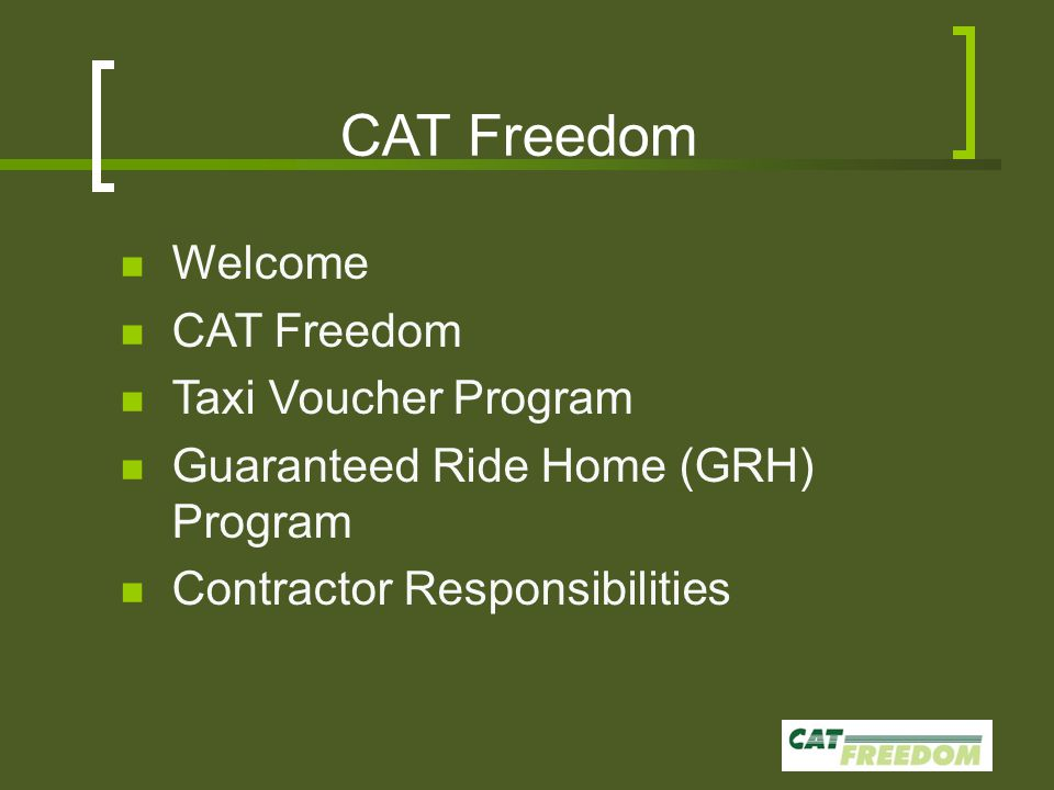 CAT Freedom Welcome CAT Freedom Taxi Voucher Program Guaranteed Ride Home (GRH) Program Contractor Responsibilities