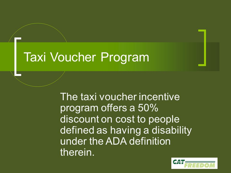 Taxi Voucher Program The taxi voucher incentive program offers a 50% discount on cost to people defined as having a disability under the ADA definition therein.