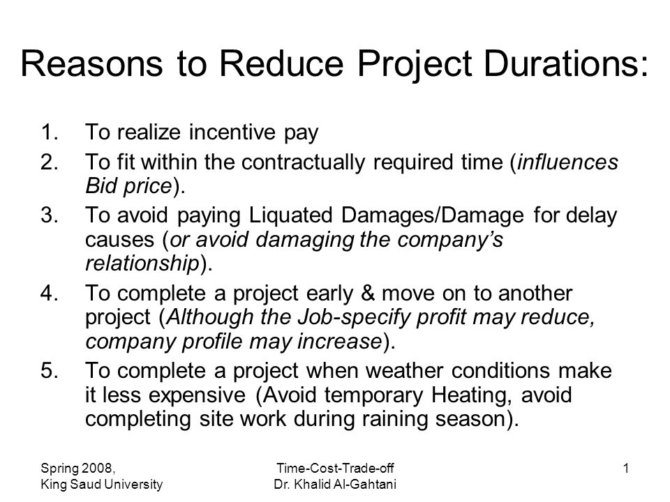 Spring 2008, King Saud University Time-Cost-Trade-off Dr. Khalid Al-Gahtani 1 Reasons to Reduce Project Durations: 1.To realize incentive pay 2.To fit