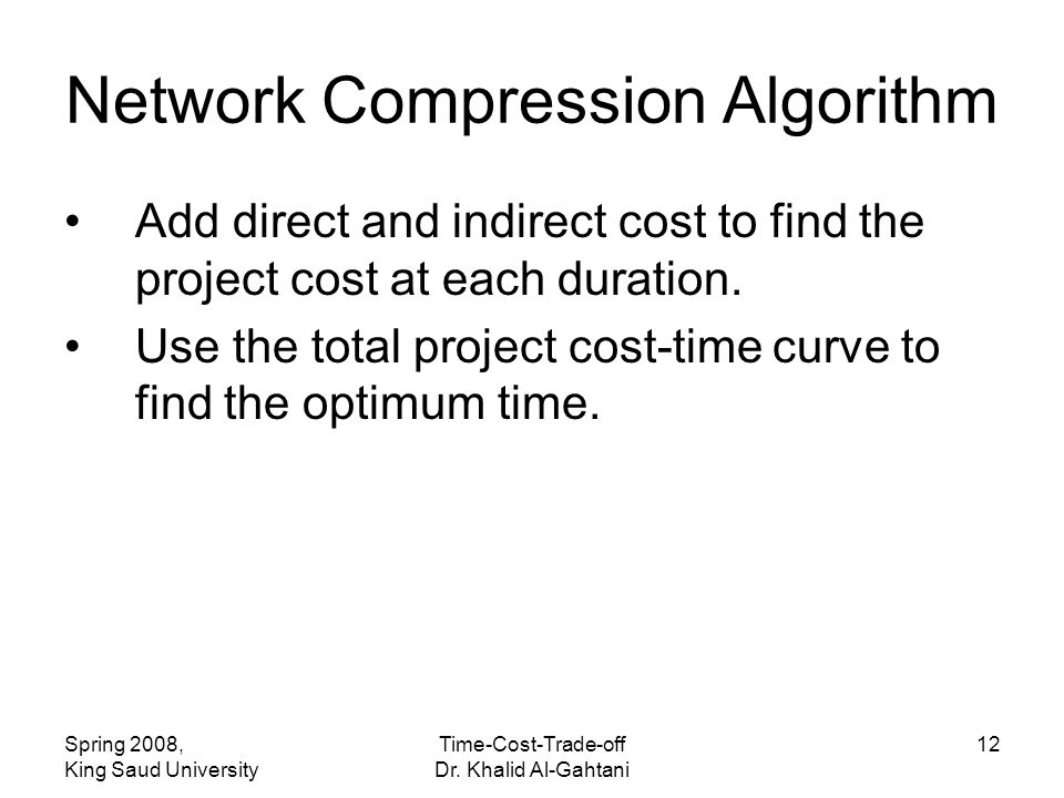 Spring 2008, King Saud University Time-Cost-Trade-off Dr. Khalid Al-Gahtani 12 Add direct and indirect cost to find the project cost at each duration.