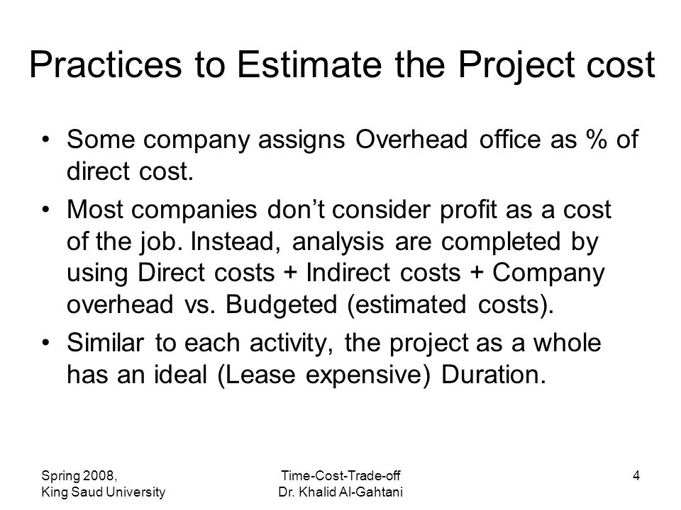 Spring 2008, King Saud University Time-Cost-Trade-off Dr. Khalid Al-Gahtani 4 Practices to Estimate the Project cost Some company assigns Overhead off