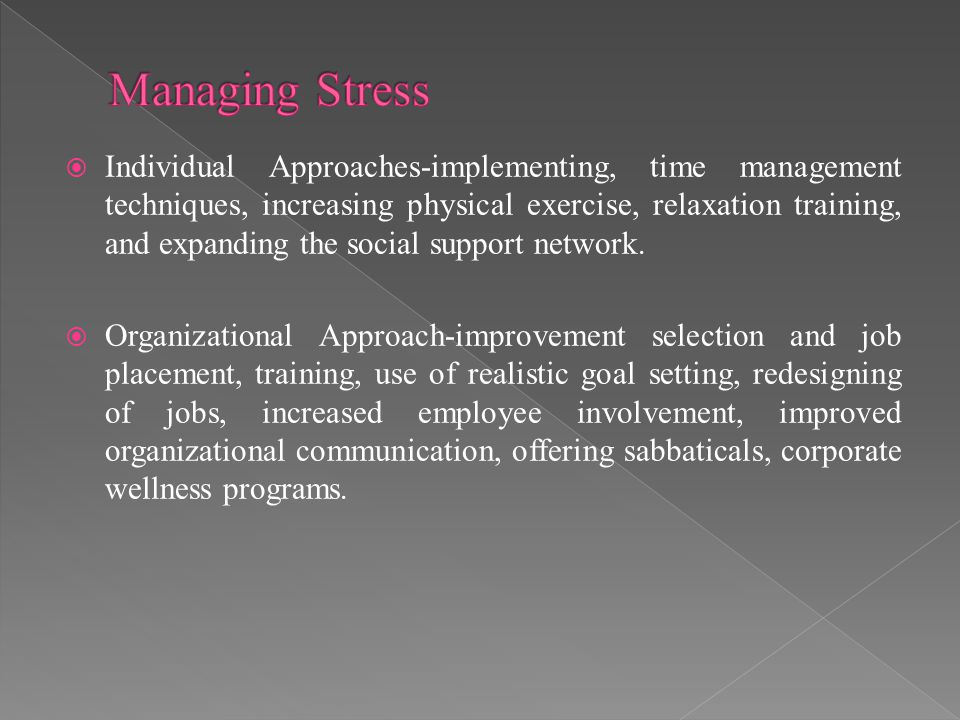  Individual Approaches-implementing, time management techniques, increasing physical exercise, relaxation training, and expanding the social support network.