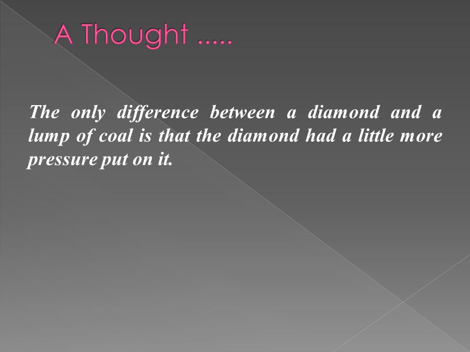 The only difference between a diamond and a lump of coal is that the diamond had a little more pressure put on it.