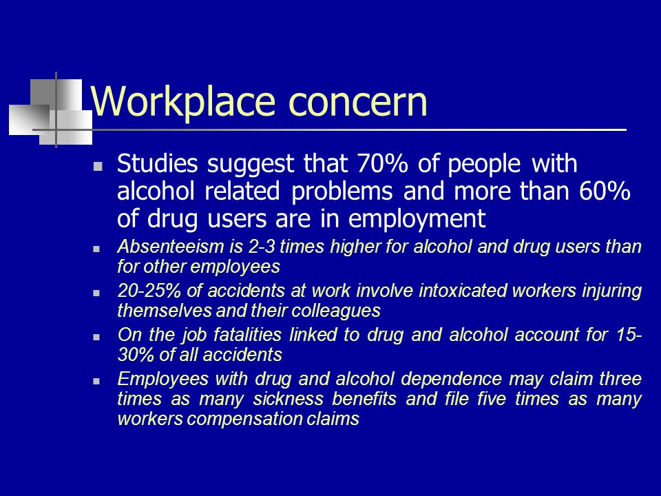 Workplace concern Studies suggest that 70% of people with alcohol related problems and more than 60% of drug users are in employment Absenteeism is 2-3 times higher for alcohol and drug users than for other employees 20-25% of accidents at work involve intoxicated workers injuring themselves and their colleagues On the job fatalities linked to drug and alcohol account for 15- 30% of all accidents Employees with drug and alcohol dependence may claim three times as many sickness benefits and file five times as many workers compensation claims