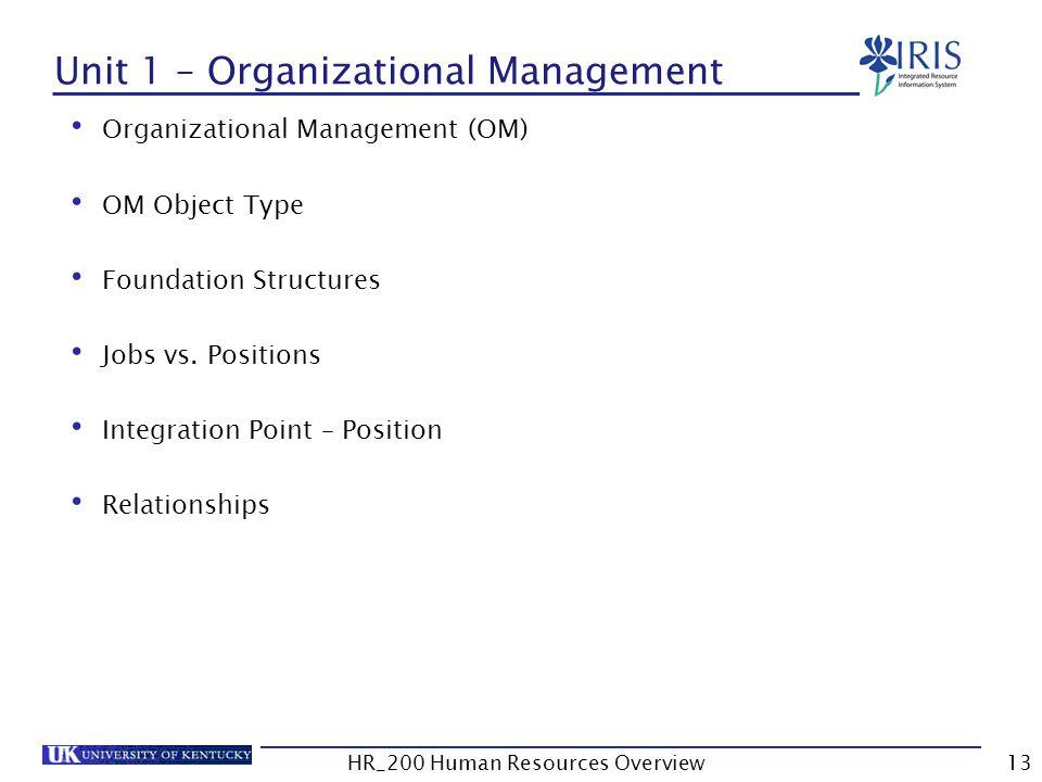 Unit 1 – Organizational Management Organizational Management (OM) OM Object Type Foundation Structures Jobs vs. Positions Integration Point – Position