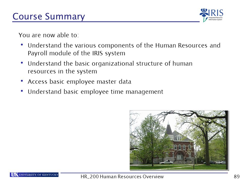 Course Summary You are now able to: Understand the various components of the Human Resources and Payroll module of the IRIS system Understand the basi