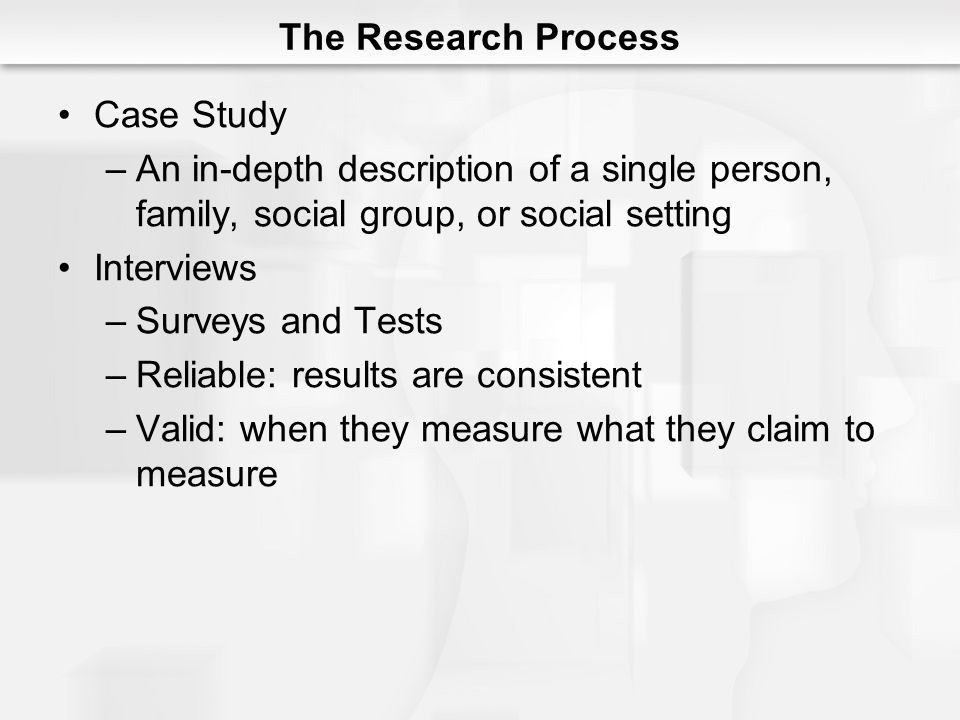 The Research Process Case Study –An in-depth description of a single person, family, social group, or social setting Interviews –Surveys and Tests –Reliable: results are consistent –Valid: when they measure what they claim to measure