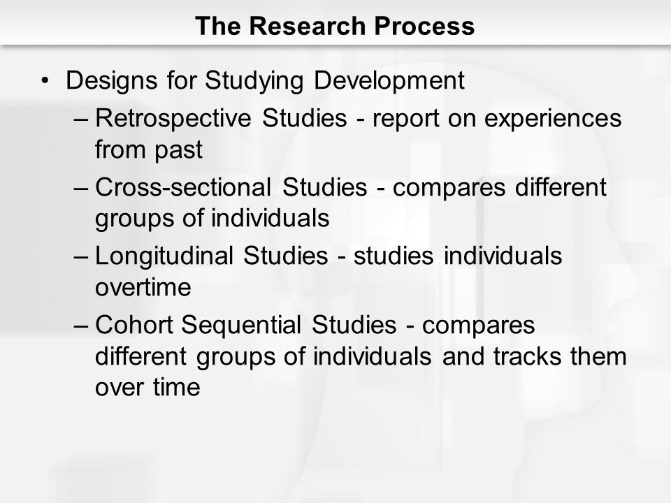 The Research Process Designs for Studying Development –Retrospective Studies - report on experiences from past –Cross-sectional Studies - compares different groups of individuals –Longitudinal Studies - studies individuals overtime –Cohort Sequential Studies - compares different groups of individuals and tracks them over time
