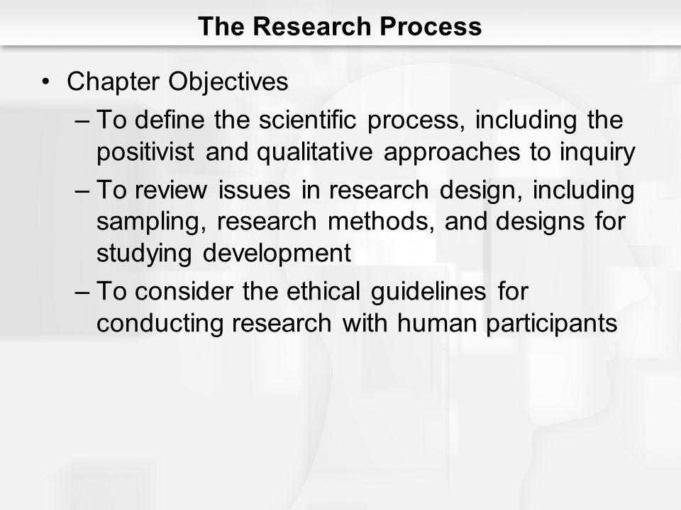 The Research Process Chapter Objectives –To define the scientific process, including the positivist and qualitative approaches to inquiry –To review issues in research design, including sampling, research methods, and designs for studying development –To consider the ethical guidelines for conducting research with human participants