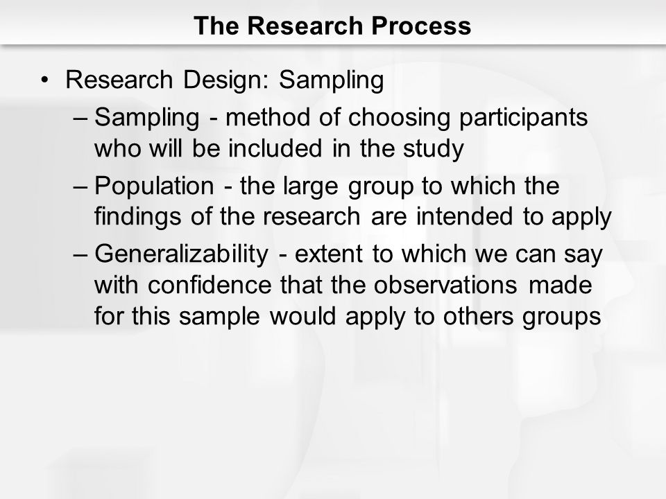 The Research Process Research Design: Sampling –Sampling - method of choosing participants who will be included in the study –Population - the large group to which the findings of the research are intended to apply –Generalizability - extent to which we can say with confidence that the observations made for this sample would apply to others groups