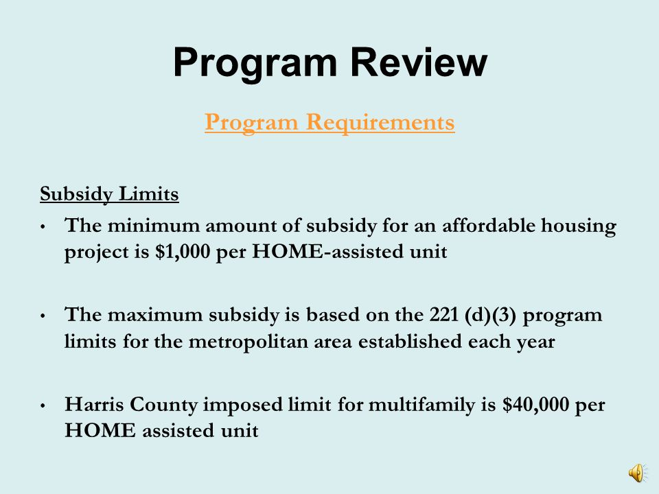 Program Review Program Requirements Income Limits Median Family Income (MFI) for Houston-Baytown-Sugar Land, TX Currently MFI of a family of 4 persons is $65,100 Income Limit 1 Person 2 Person 3 Person 4 Person 5 Person 6 Person 30%$13,700$15,650$17,600$19,950$21,150$22,700 50%$22,800$26,050$29,300$32,550$35,200$37,800 60%$27,360$31,260$35,160$39,060$42,240$45,360 80%$36,500$41,700$46,900$52,100$56,300$60,450 Source: US Department of Housing and Urban Development, April 2010