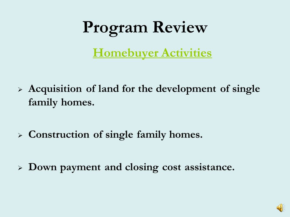 Program Review Eligible Activities –Homebuyer Activities (Single family, two – four family homes, Condominiums) –Multifamily Rental Housing –Community Housing Development Organization (CHDO) activities