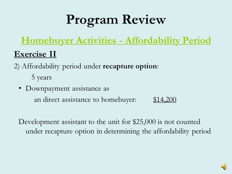 Program Review Homebuyer Activities - Affordability Period Exercise II 1)Affordability period under resale option: 10 years Development subsidy as an indirect assistance to homebuyer:$25,000 Downpayment assistance as an direct assistance to homebuyer:$14,200 Total benefit to homebuyer$39,200