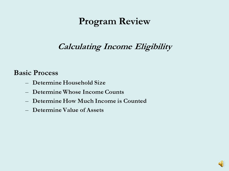 Program Review Calculating Income Eligibility HCCSD has adopted the Section 8 Annual Income (Part 5) method of calculating annual income Basic Guidelines –Anticipated Annual Gross Income –All Adult Members Count –All Sources of Income Count* –Value of Assets Must be Considered – Greater than $5,000 *Applicable income per HUD guidance