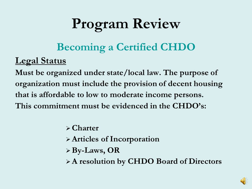 Program Review CHDO Eligibility CHDOs must meet requirements pertaining to the following:  Legal Status  Organizational Structure  Capacity, Experience and Financial Accountability http://www.hud.gov/offices/cpd/affordablehousing/training/web/chdo/roles/sponsor.cfm