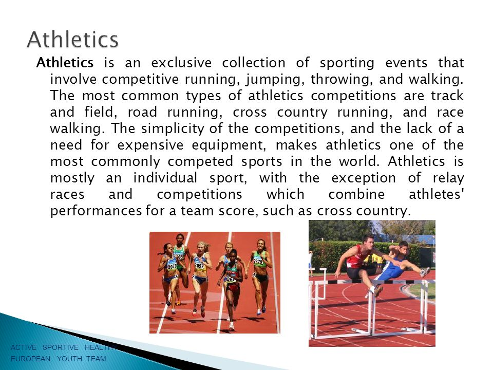 Athletics is an exclusive collection of sporting events that involve competitive running, jumping, throwing, and walking.