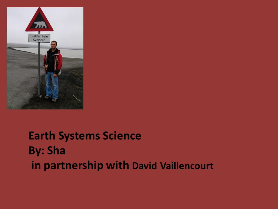Earth Systems Science By: Sha in partnership with David Vaillencourt