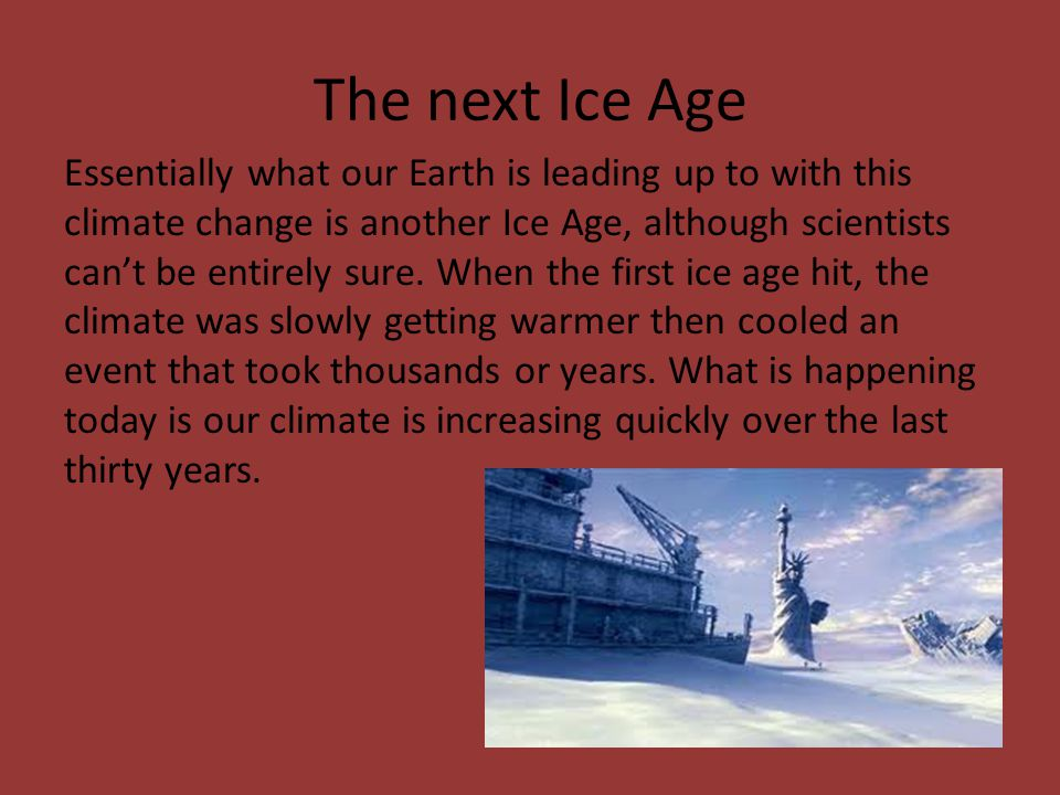 The next Ice Age Essentially what our Earth is leading up to with this climate change is another Ice Age, although scientists can't be entirely sure.