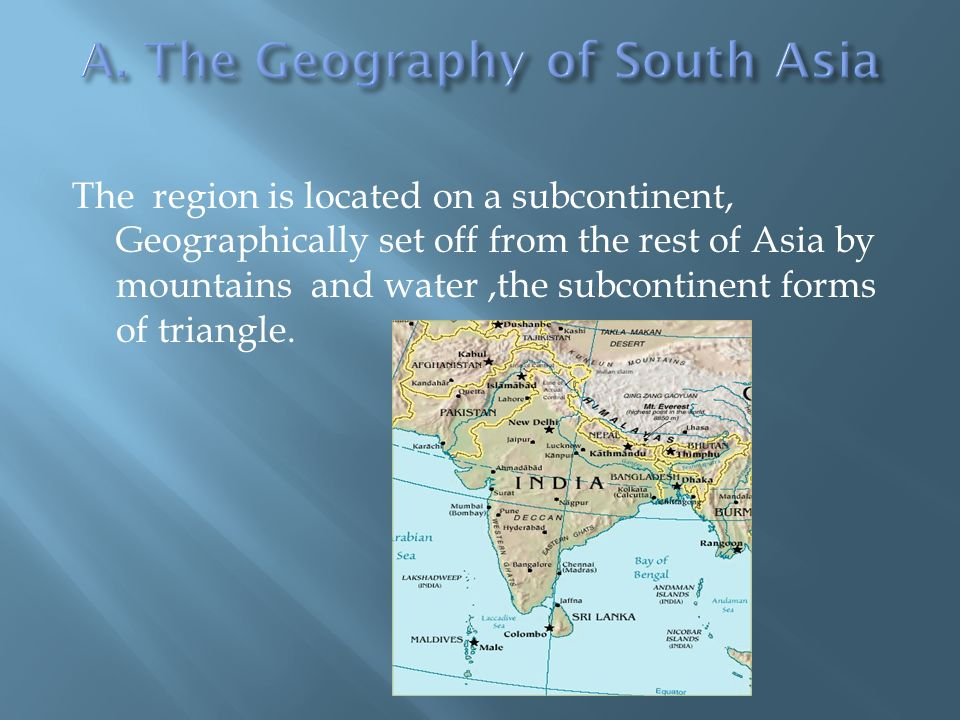 The region is located on a subcontinent, Geographically set off from the rest of Asia by mountains and water,the subcontinent forms of triangle.