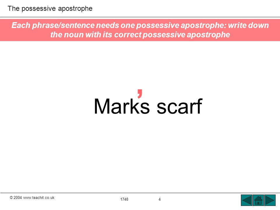 © 2004 www.teachit.co.uk The possessive apostrophe 1748 4 Each phrase/sentence needs one possessive apostrophe: write down the noun with its correct possessive apostrophe Marks scarf '