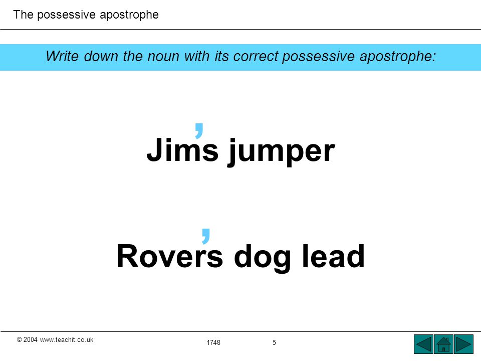 © 2004 www.teachit.co.uk The possessive apostrophe 1748 5 ' ' Jims jumper Rovers dog lead Write down the noun with its correct possessive apostrophe: