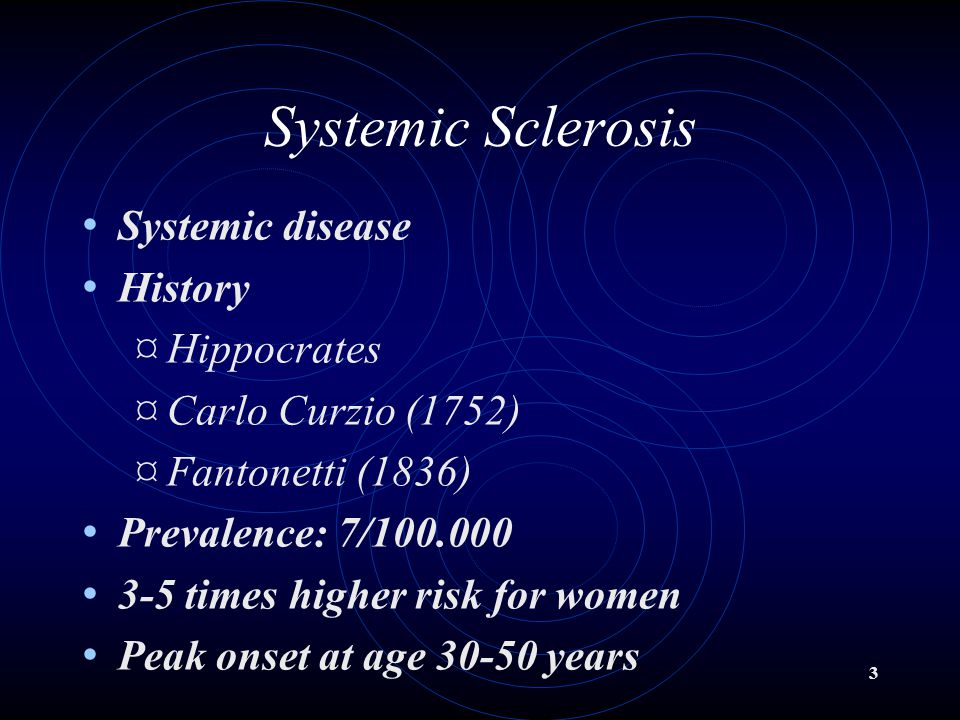 3 Systemic Sclerosis Systemic disease History ¤ Hippocrates ¤ Carlo Curzio (1752) ¤ Fantonetti (1836) Prevalence: 7/100.000 3-5 times higher risk for women Peak onset at age 30-50 years