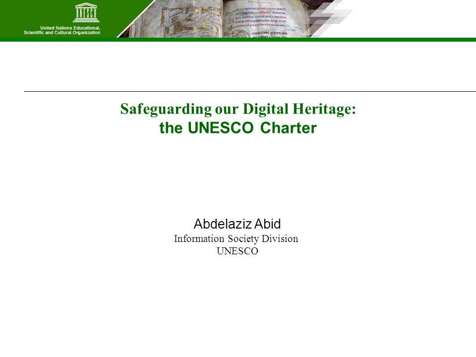 Safeguarding our Digital Heritage: the UNESCO Charter Abdelaziz Abid Information Society Division UNESCO