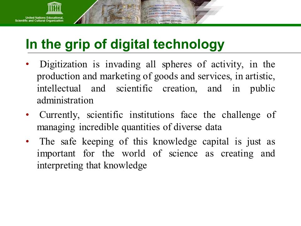 In the grip of digital technology Digitization is invading all spheres of activity, in the production and marketing of goods and services, in artistic, intellectual and scientific creation, and in public administration Currently, scientific institutions face the challenge of managing incredible quantities of diverse data The safe keeping of this knowledge capital is just as important for the world of science as creating and interpreting that knowledge
