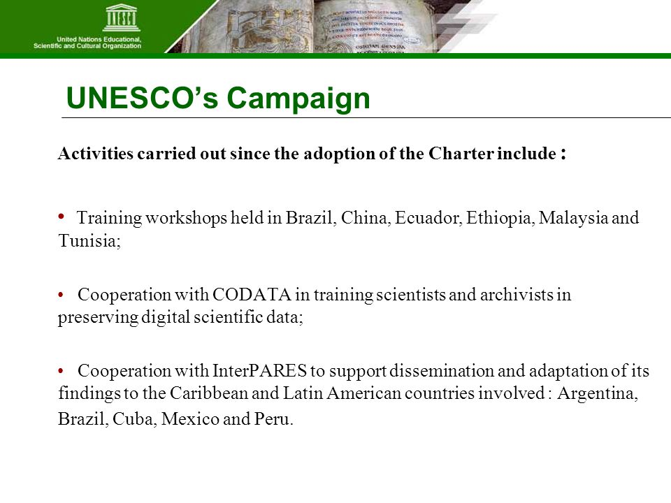 UNESCO's Campaign Activities carried out since the adoption of the Charter include : Training workshops held in Brazil, China, Ecuador, Ethiopia, Malaysia and Tunisia; Cooperation with CODATA in training scientists and archivists in preserving digital scientific data; Cooperation with InterPARES to support dissemination and adaptation of its findings to the Caribbean and Latin American countries involved : Argentina, Brazil, Cuba, Mexico and Peru.