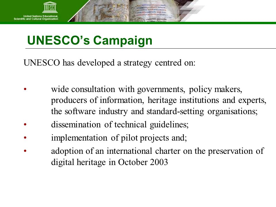 UNESCO's Campaign UNESCO has developed a strategy centred on: wide consultation with governments, policy makers, producers of information, heritage institutions and experts, the software industry and standard-setting organisations; dissemination of technical guidelines; implementation of pilot projects and; adoption of an international charter on the preservation of digital heritage in October 2003