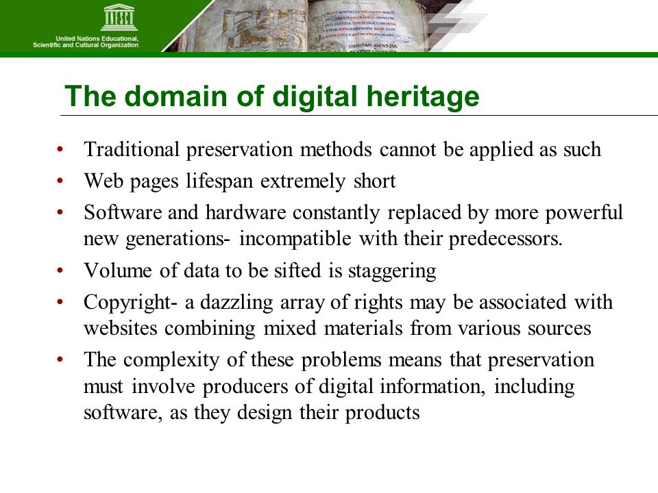 The domain of digital heritage Traditional preservation methods cannot be applied as such Web pages lifespan extremely short Software and hardware constantly replaced by more powerful new generations- incompatible with their predecessors.