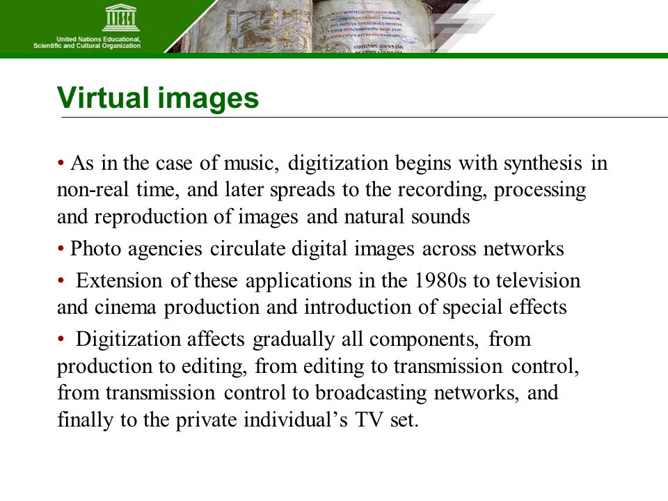 Virtual images As in the case of music, digitization begins with synthesis in non-real time, and later spreads to the recording, processing and reproduction of images and natural sounds Photo agencies circulate digital images across networks Extension of these applications in the 1980s to television and cinema production and introduction of special effects Digitization affects gradually all components, from production to editing, from editing to transmission control, from transmission control to broadcasting networks, and finally to the private individual's TV set.