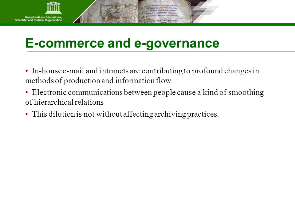 E-commerce and e-governance In-house e-mail and intranets are contributing to profound changes in methods of production and information flow Electronic communications between people cause a kind of smoothing of hierarchical relations This dilution is not without affecting archiving practices.