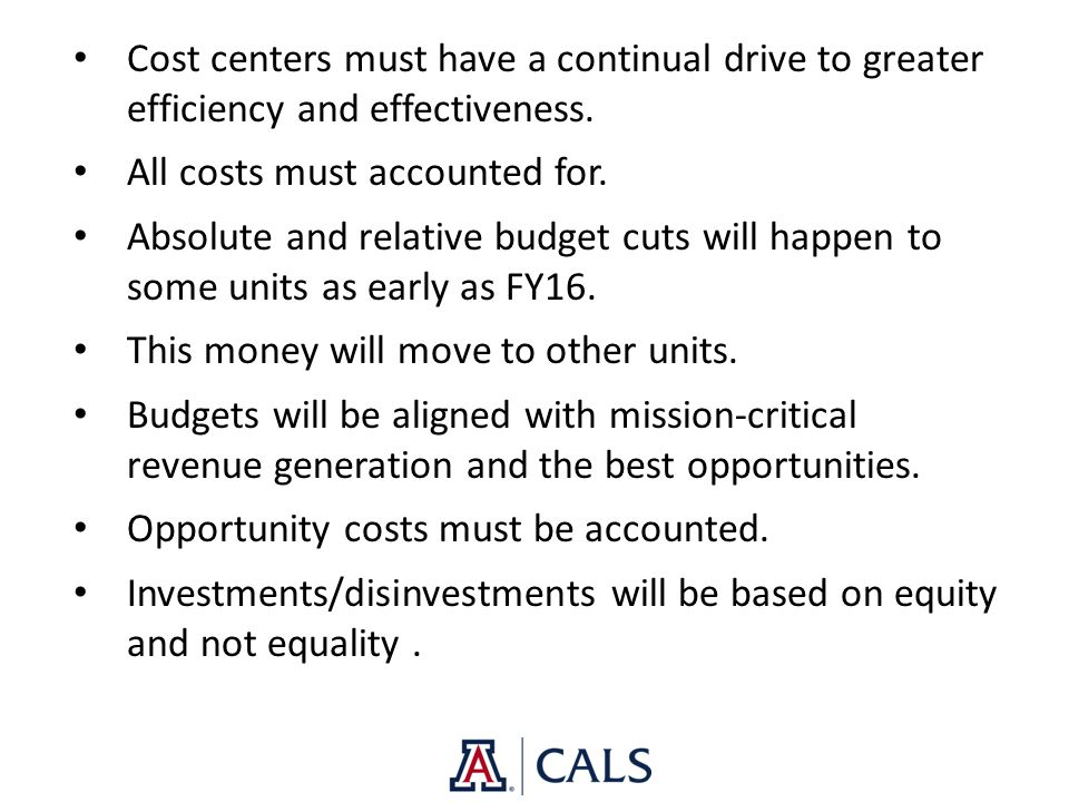 Cost centers must have a continual drive to greater efficiency and effectiveness. All costs must accounted for. Absolute and relative budget cuts will
