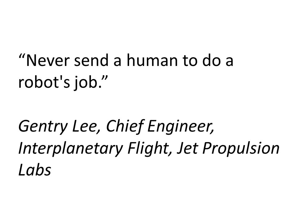 """Never send a human to do a robot's job."" Gentry Lee, Chief Engineer, Interplanetary Flight, Jet Propulsion Labs"