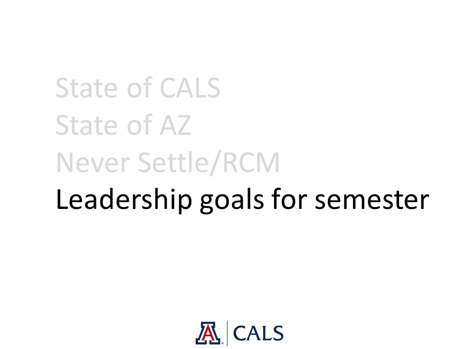 State of CALS State of AZ Never Settle/RCM Leadership goals for semester