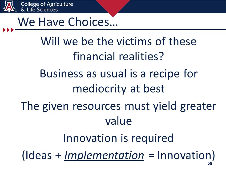 We Have Choices… Will we be the victims of these financial realities? Business as usual is a recipe for mediocrity at best The given resources must yi