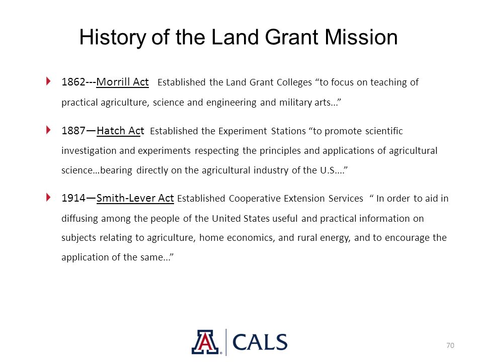 "History of the Land Grant Mission 70 1862---Morrill Act Established the Land Grant Colleges ""to focus on teaching of practical agriculture, science an"