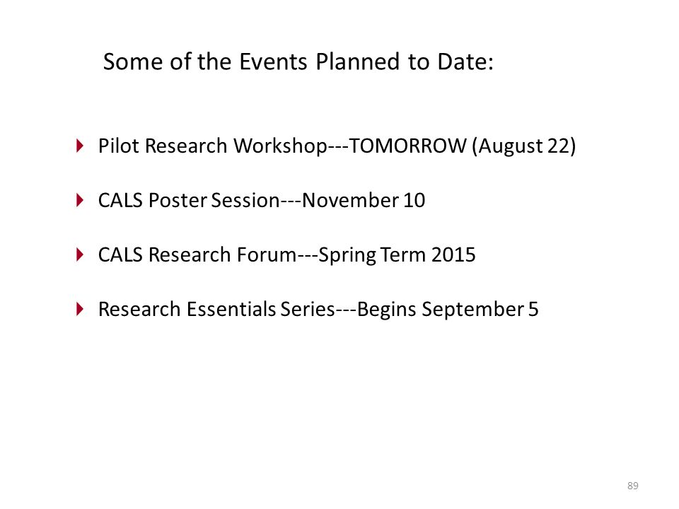 89 Pilot Research Workshop---TOMORROW (August 22) CALS Poster Session---November 10 CALS Research Forum---Spring Term 2015 Research Essentials Series---Begins September 5 Some of the Events Planned to Date:
