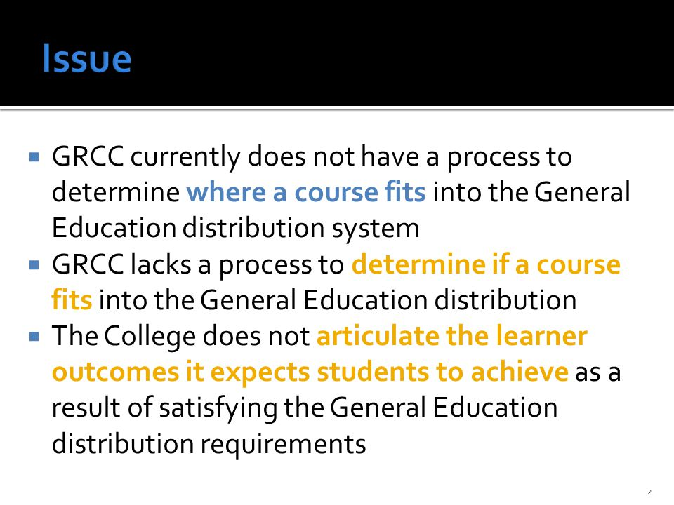  GRCC currently does not have a process to determine where a course fits into the General Education distribution system  GRCC lacks a process to determine if a course fits into the General Education distribution  The College does not articulate the learner outcomes it expects students to achieve as a result of satisfying the General Education distribution requirements 2