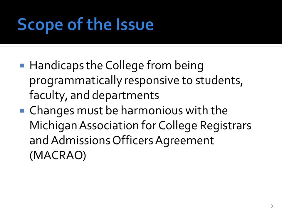  Handicaps the College from being programmatically responsive to students, faculty, and departments  Changes must be harmonious with the Michigan Association for College Registrars and Admissions Officers Agreement (MACRAO) 3