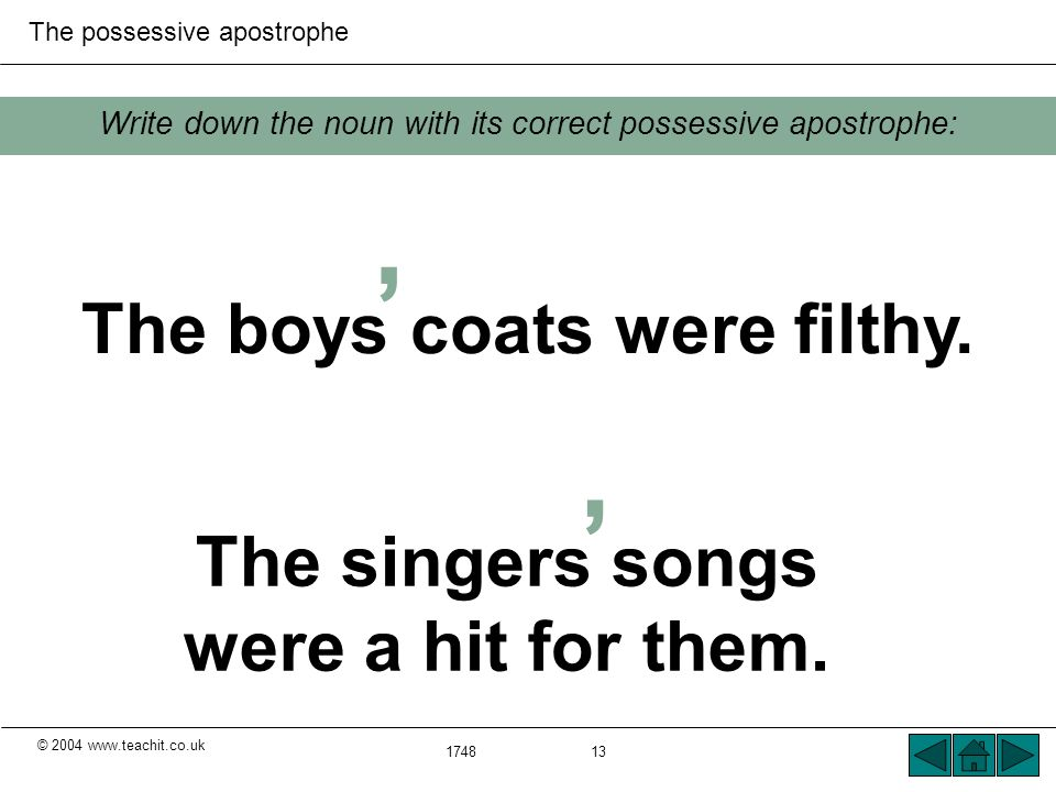 © 2004 www.teachit.co.uk The possessive apostrophe 1748 13 Write down the noun with its correct possessive apostrophe: The singers songs were a hit for them.